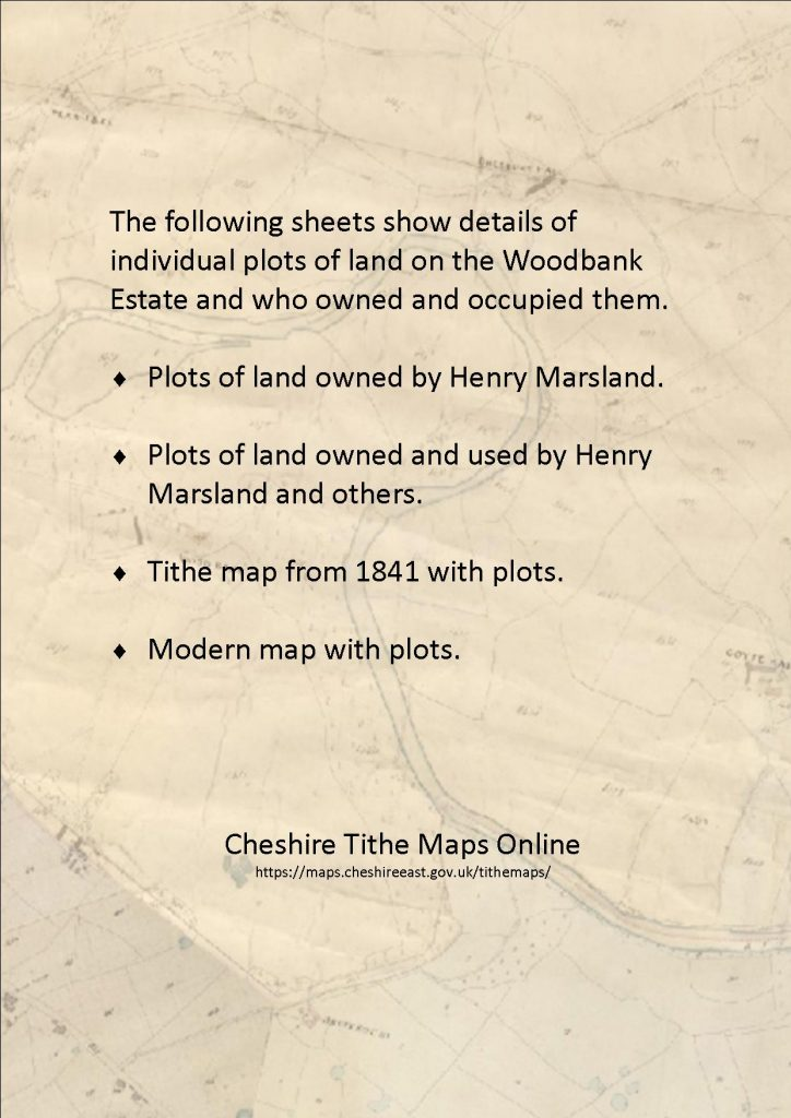 The following sheets show details of individual plots of land on the Woodbank Estate and who owned and occuied them. Plots of land owned by Henry Marsland. Plots owned and used by Henry Marsland and others. Tithe map from 1841 with plots - Cheshire Tithe Maps Online.